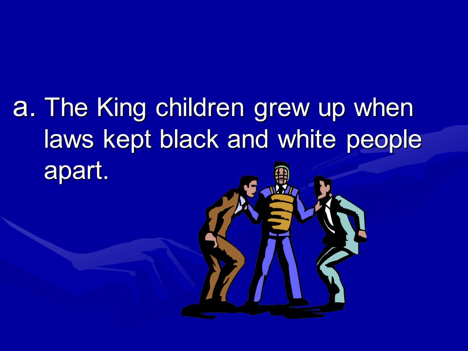 a. The King children grew up when laws kept black and white people apart.