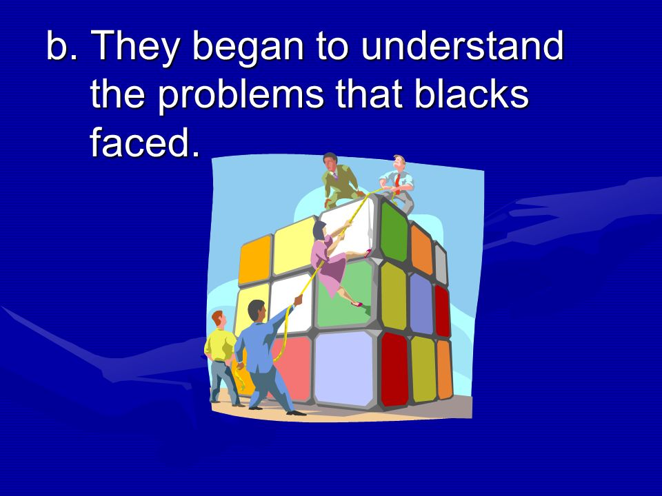 b. They began to understand the problems that blacks faced.