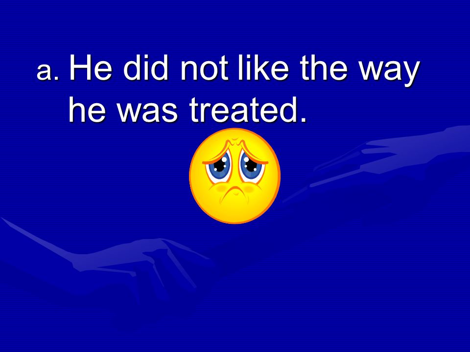 a. He did not like the way he was treated.