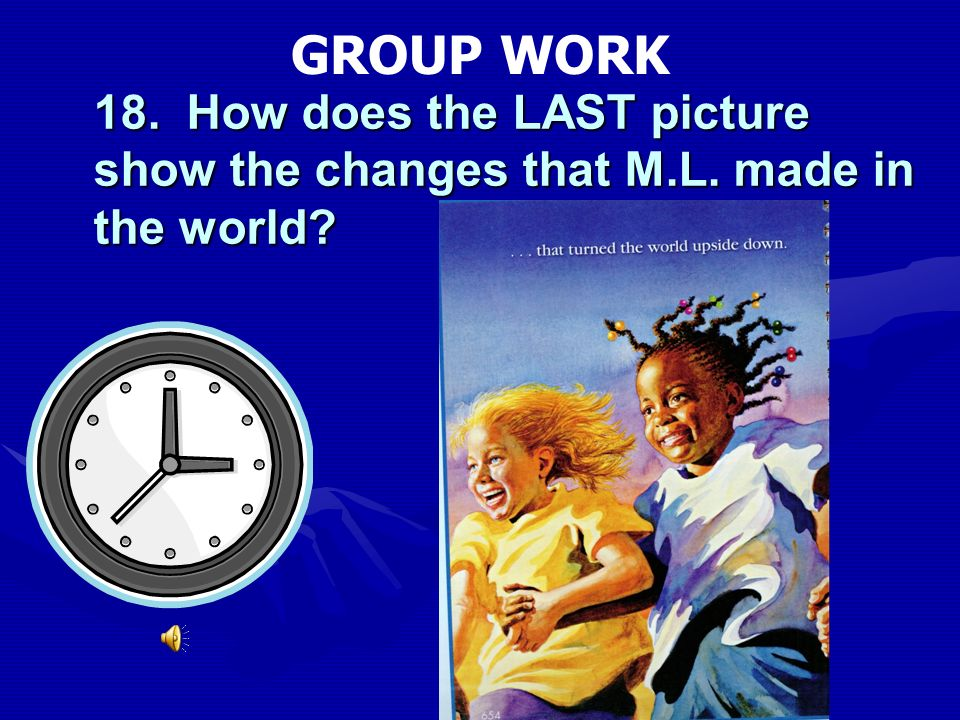 GROUP WORK 18. How does the LAST picture show the changes that M.L. made in the world