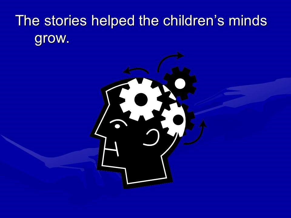 The stories helped the children's minds grow.