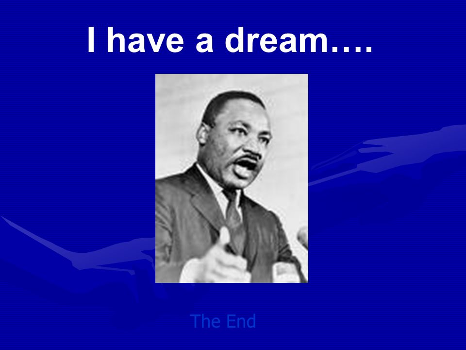I have a dream…. The End
