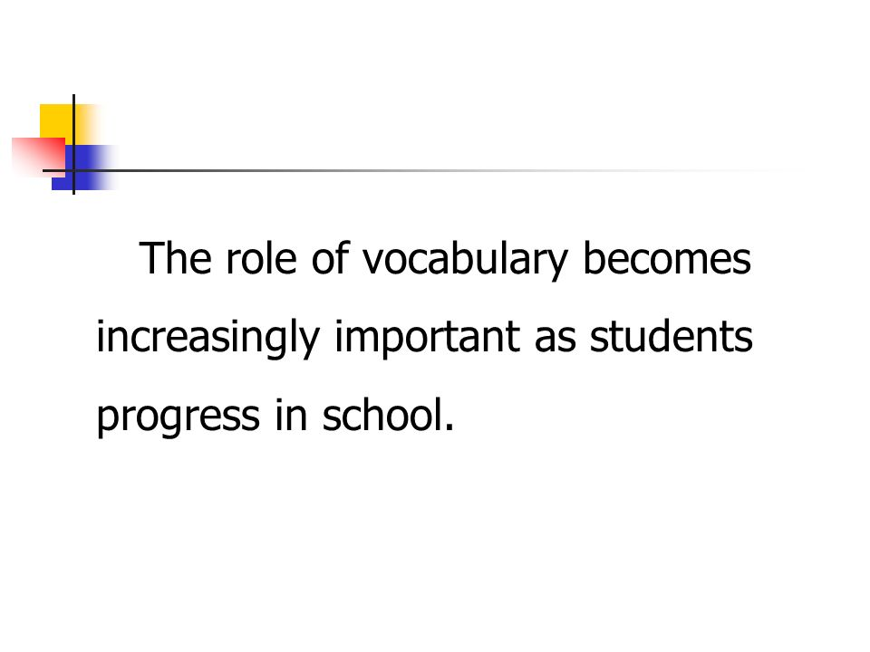 The role of vocabulary becomes increasingly important as students progress in school.