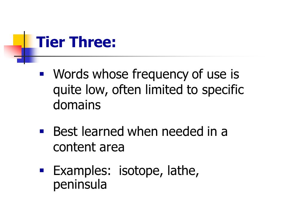 Tier Three: Words whose frequency of use is quite low, often limited to specific domains. Best learned when needed in a content area.