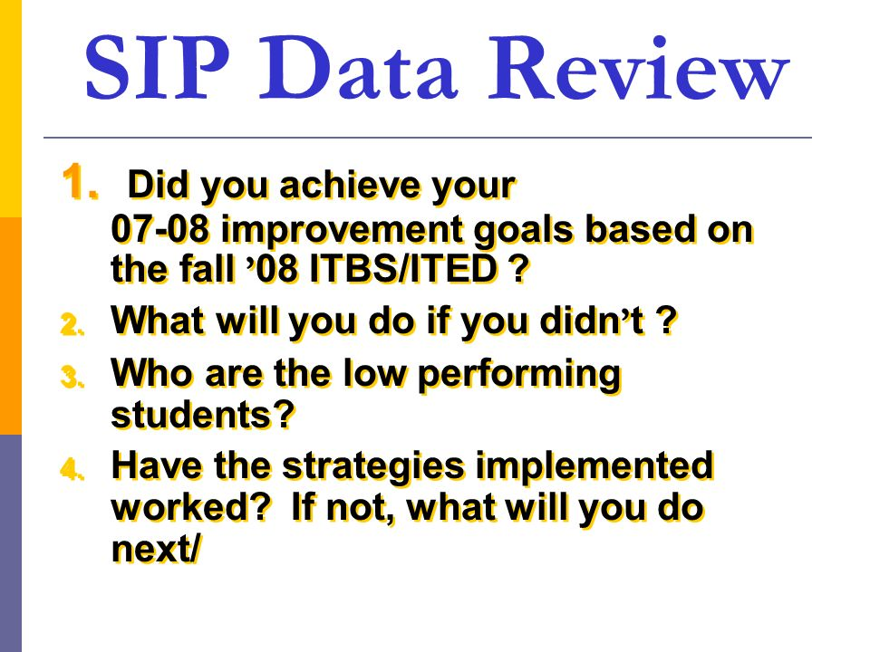 SIP Data Review 1. Did you achieve your 07-08 improvement goals based on the fall '08 ITBS/ITED
