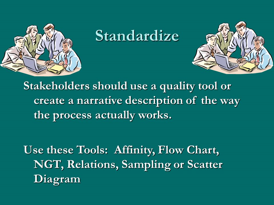 Standardize Stakeholders should use a quality tool or create a narrative description of the way the process actually works.