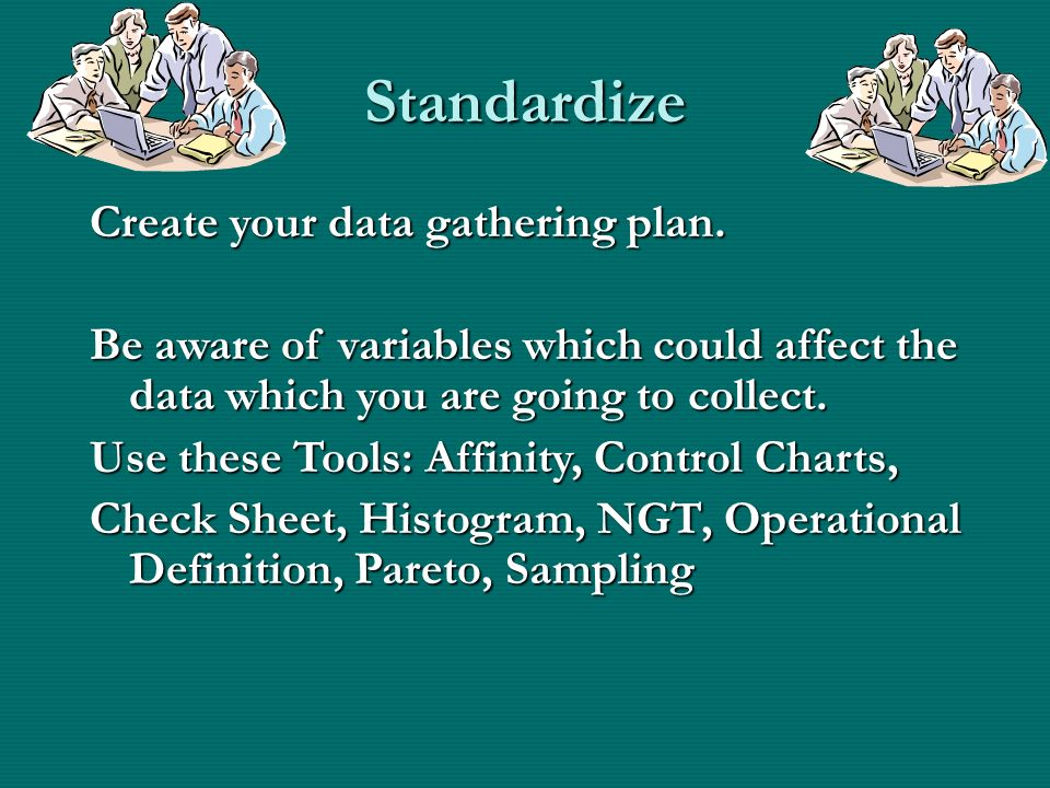 Standardize Create your data gathering plan.