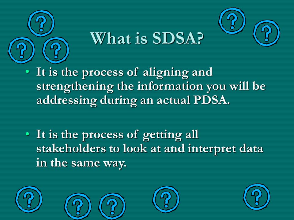 What is SDSA It is the process of aligning and strengthening the information you will be addressing during an actual PDSA.