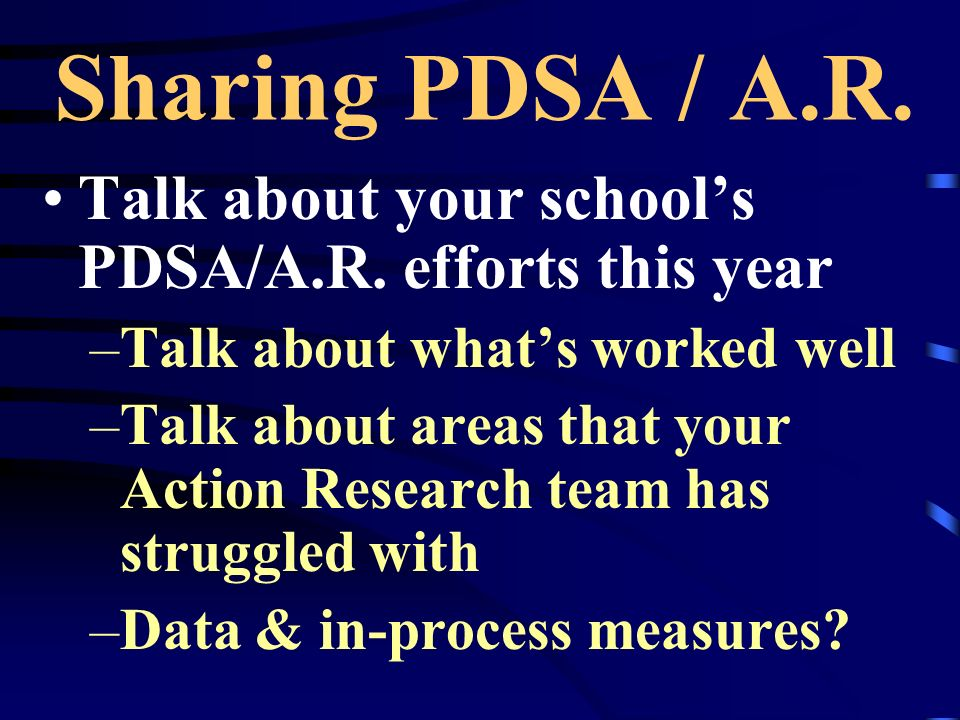 Sharing PDSA / A.R. Talk about your school's PDSA/A.R. efforts this year. Talk about what's worked well.