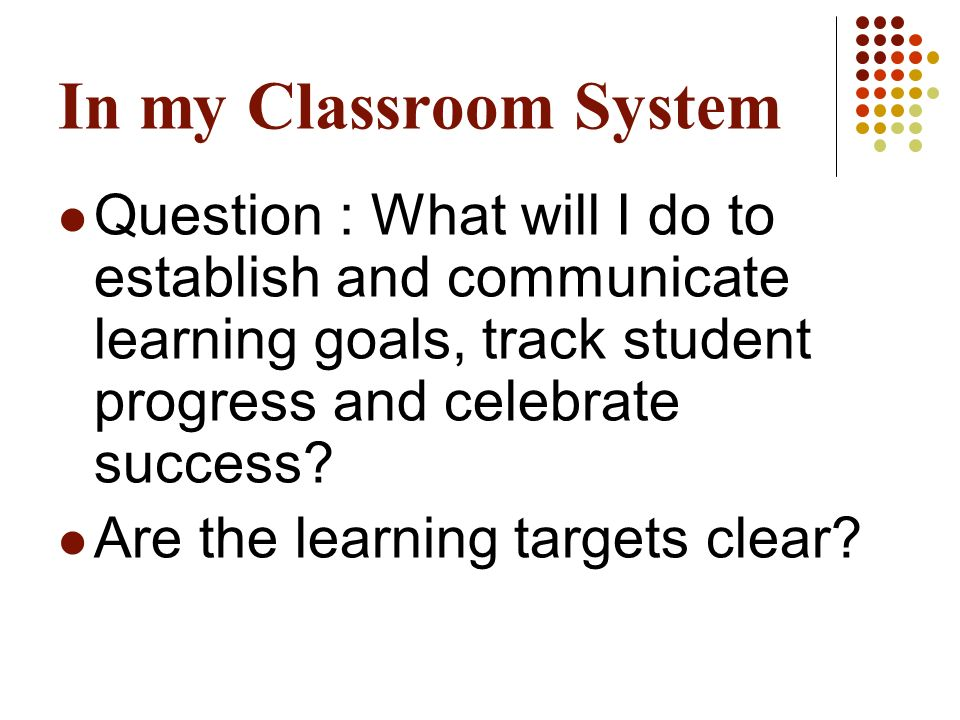 In my Classroom System Question : What will I do to establish and communicate learning goals, track student progress and celebrate success