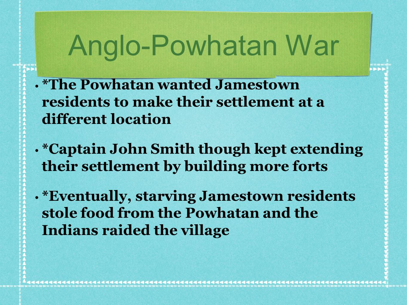 Anglo-Powhatan War *The Powhatan wanted Jamestown residents to make their settlement at a different location.