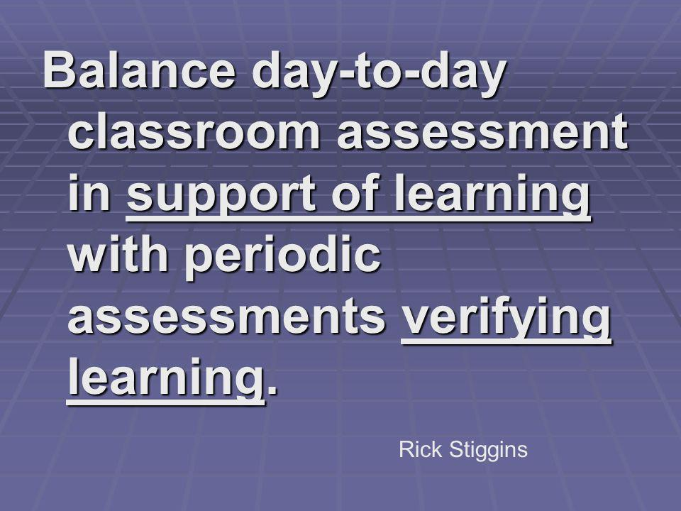 Balance day-to-day classroom assessment in support of learning with periodic assessments verifying learning.
