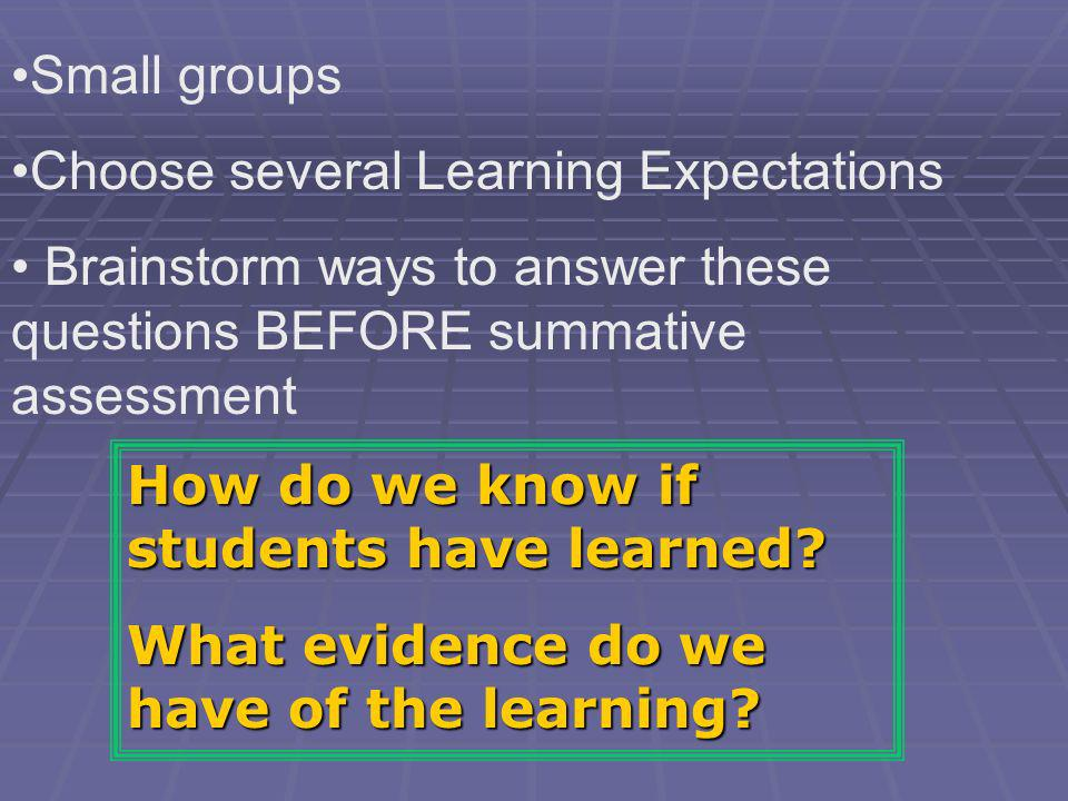 Small groups Choose several Learning Expectations. Brainstorm ways to answer these questions BEFORE summative assessment.