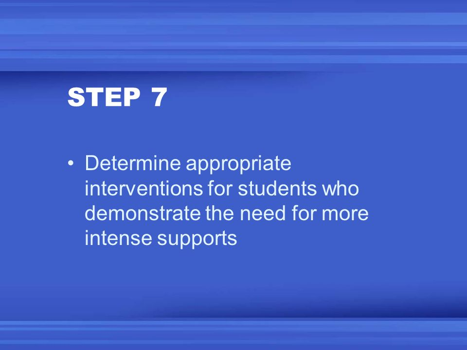STEP 7 Determine appropriate interventions for students who demonstrate the need for more intense supports.
