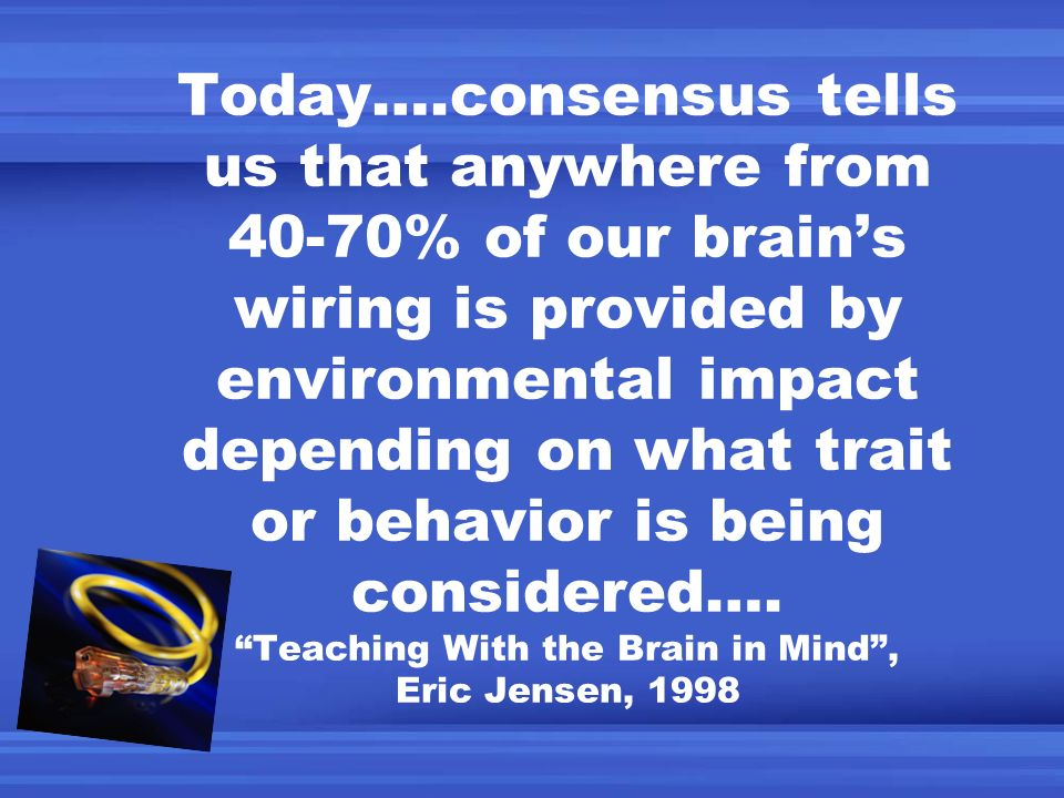 Today….consensus tells us that anywhere from 40-70% of our brain's wiring is provided by environmental impact depending on what trait or behavior is being considered….