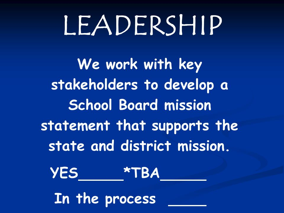 LEADERSHIP We work with key stakeholders to develop a School Board mission statement that supports the state and district mission.