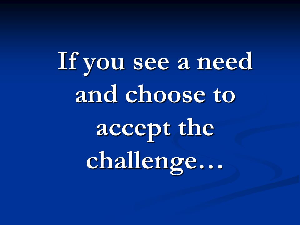 If you see a need and choose to accept the challenge…