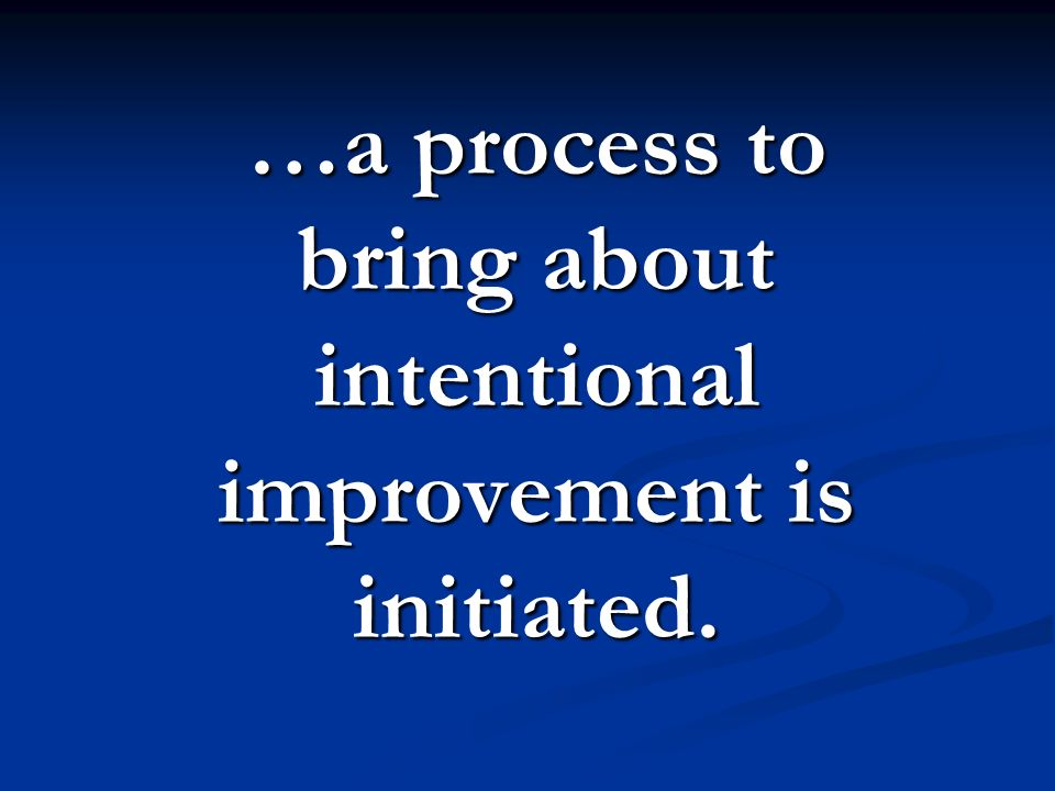 …a process to bring about intentional improvement is initiated.
