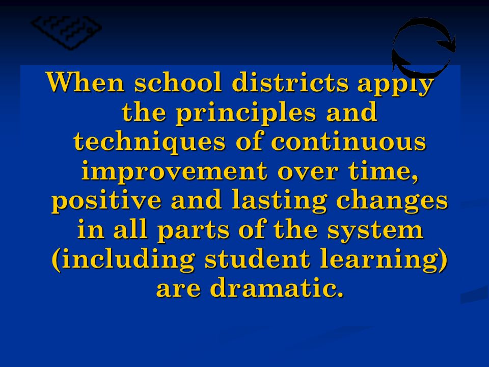 When school districts apply the principles and techniques of continuous improvement over time, positive and lasting changes in all parts of the system (including student learning) are dramatic.