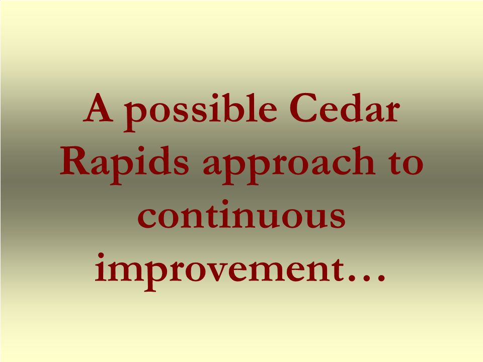 A possible Cedar Rapids approach to continuous improvement…