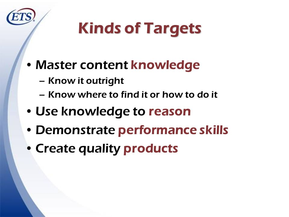 Kinds of Targets Master content knowledge Use knowledge to reason