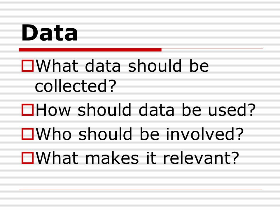 Data What data should be collected How should data be used