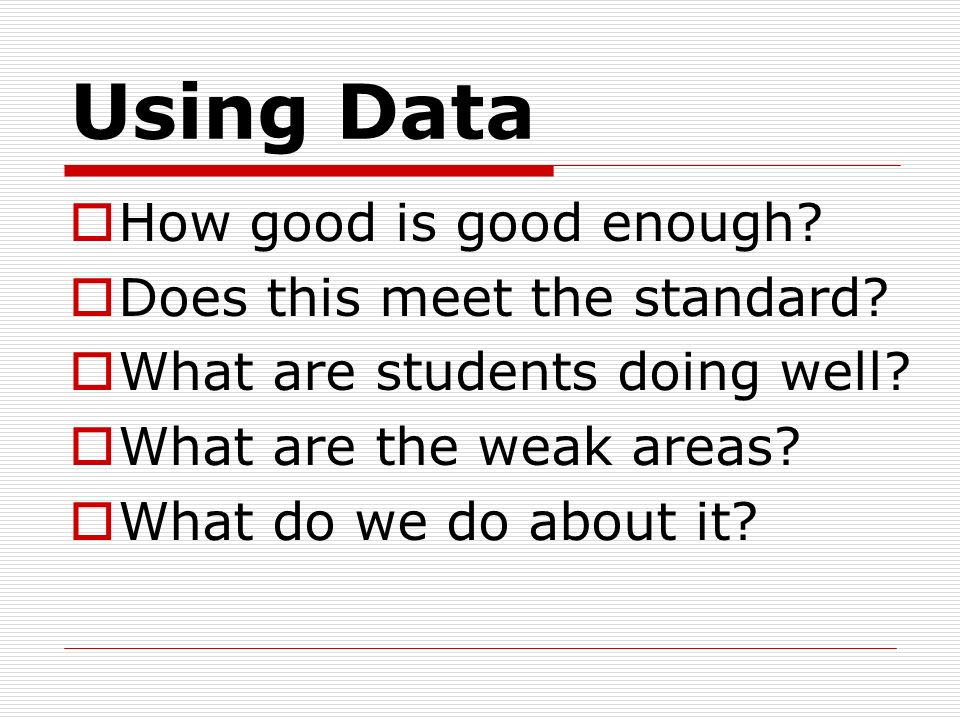 Using Data How good is good enough Does this meet the standard