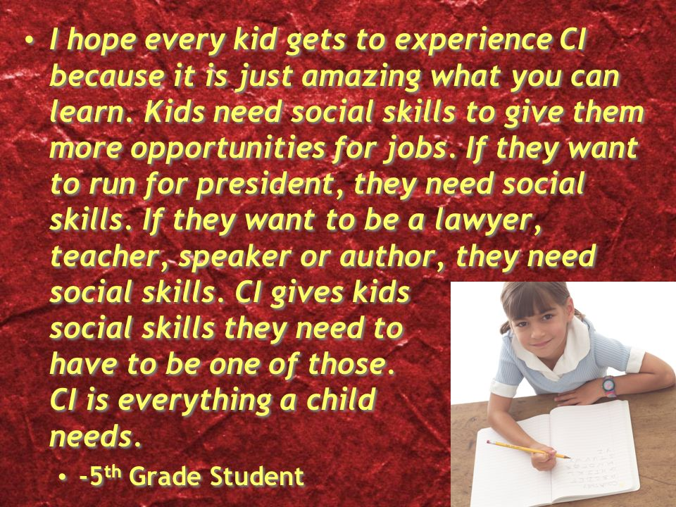 I hope every kid gets to experience CI because it is just amazing what you can learn. Kids need social skills to give them more opportunities for jobs. If they want to run for president, they need social skills. If they want to be a lawyer, teacher, speaker or author, they need social skills. CI gives kids social skills they need to have to be one of those. CI is everything a child needs.