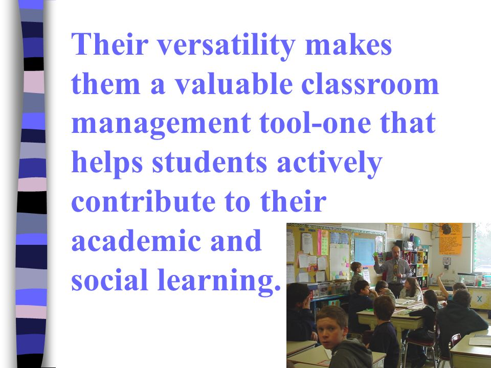Their versatility makes them a valuable classroom management tool-one that helps students actively contribute to their academic and social learning.