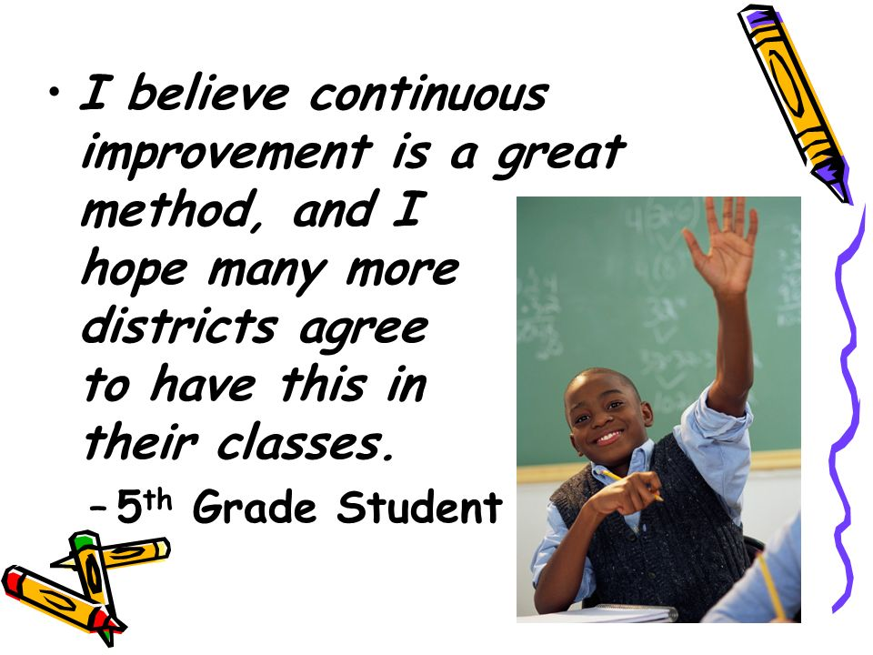 I believe continuous improvement is a great method, and I hope many more districts agree to have this in their classes.