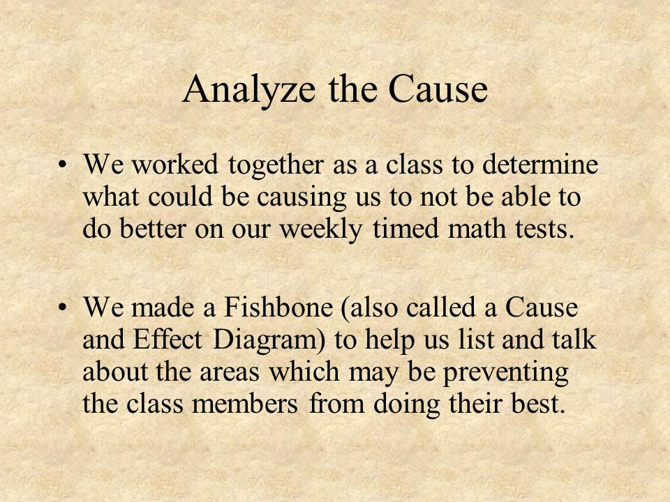 Analyze the Cause We worked together as a class to determine what could be causing us to not be able to do better on our weekly timed math tests.