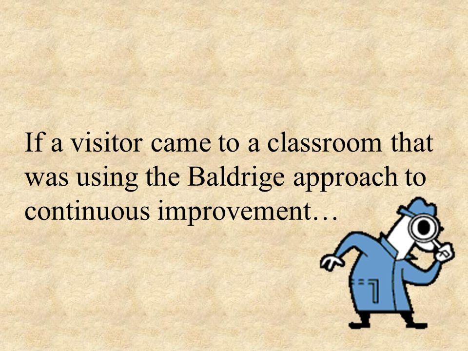 If a visitor came to a classroom that was using the Baldrige approach to continuous improvement…