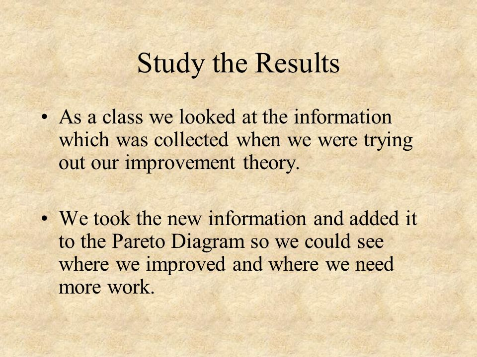 Study the Results As a class we looked at the information which was collected when we were trying out our improvement theory.