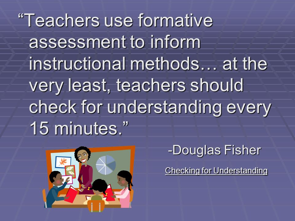 Teachers use formative assessment to inform instructional methods… at the very least, teachers should check for understanding every 15 minutes.