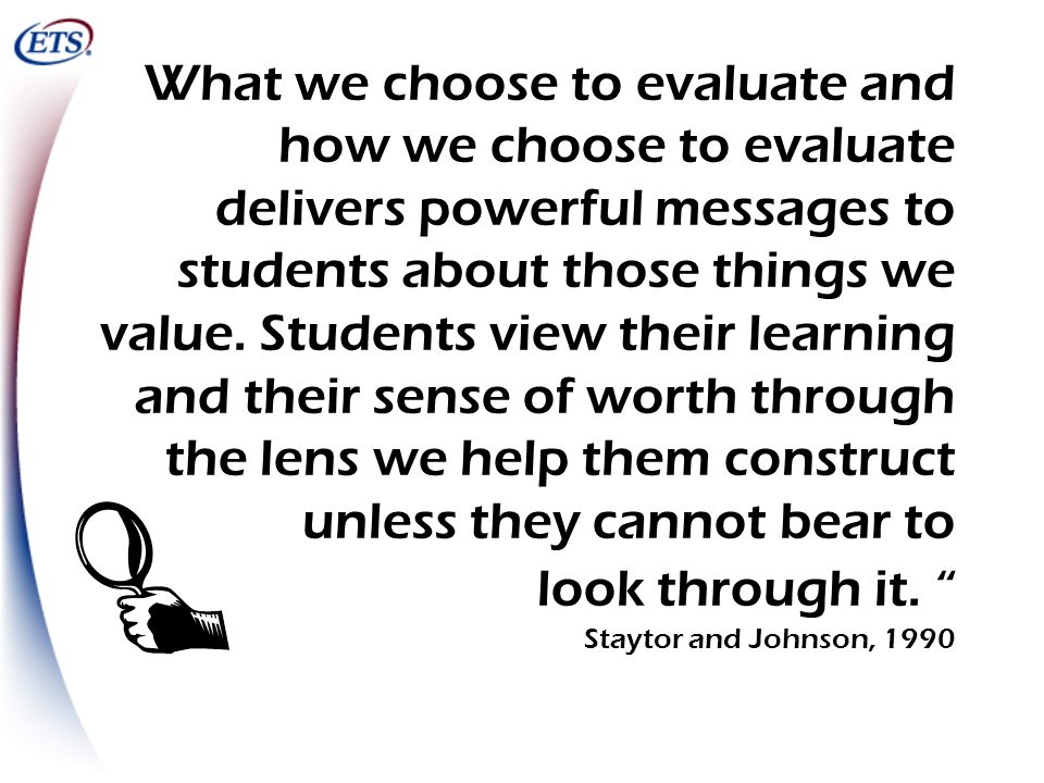 What we choose to evaluate and how we choose to evaluate delivers powerful messages to students about those things we value. Students view their learning and their sense of worth through the lens we help them construct unless they cannot bear to look through it. Staytor and Johnson, 1990