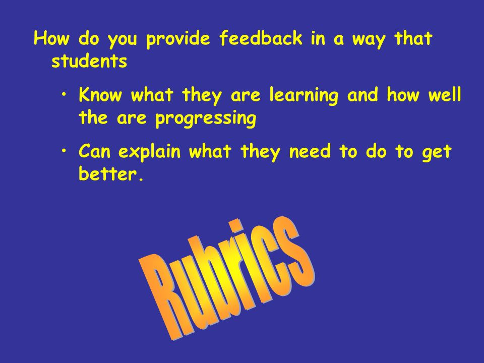 Rubrics How do you provide feedback in a way that students