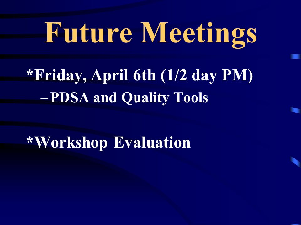 Future Meetings *Friday, April 6th (1/2 day PM) *Workshop Evaluation