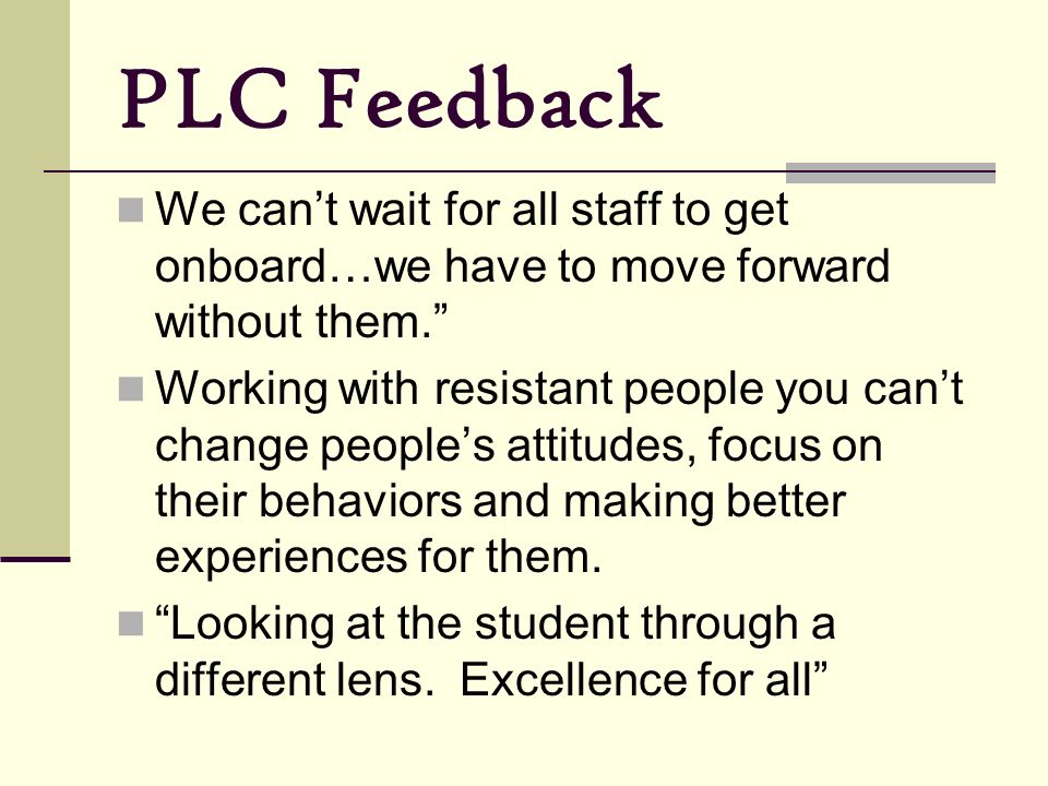PLC Feedback We can't wait for all staff to get onboard…we have to move forward without them.