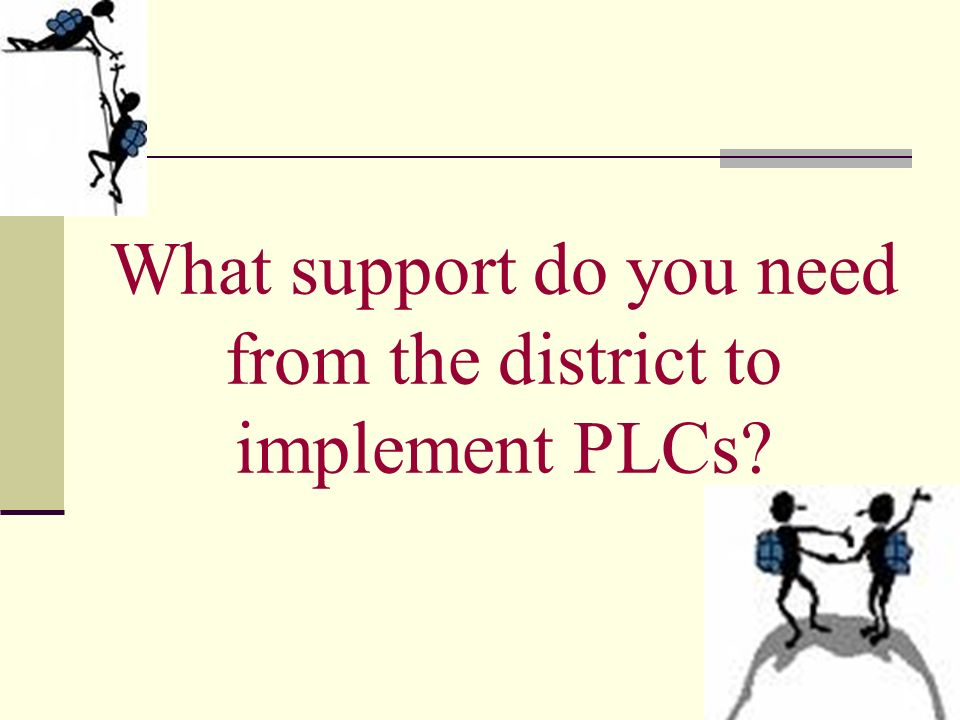 What support do you need from the district to implement PLCs