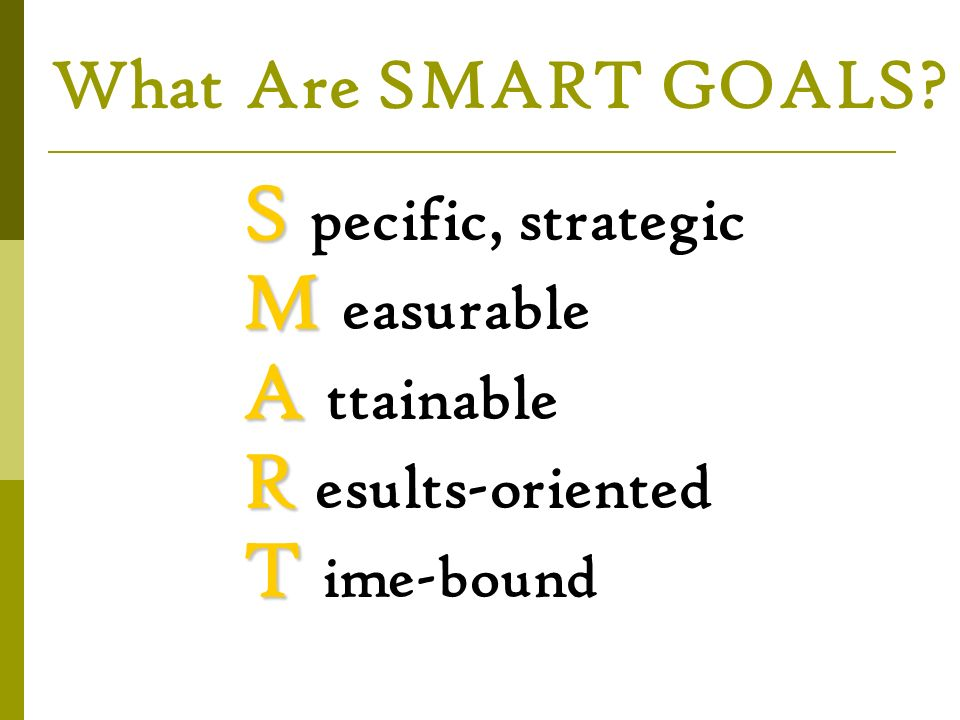 What Are SMART GOALS M easurable A ttainable R esults-oriented