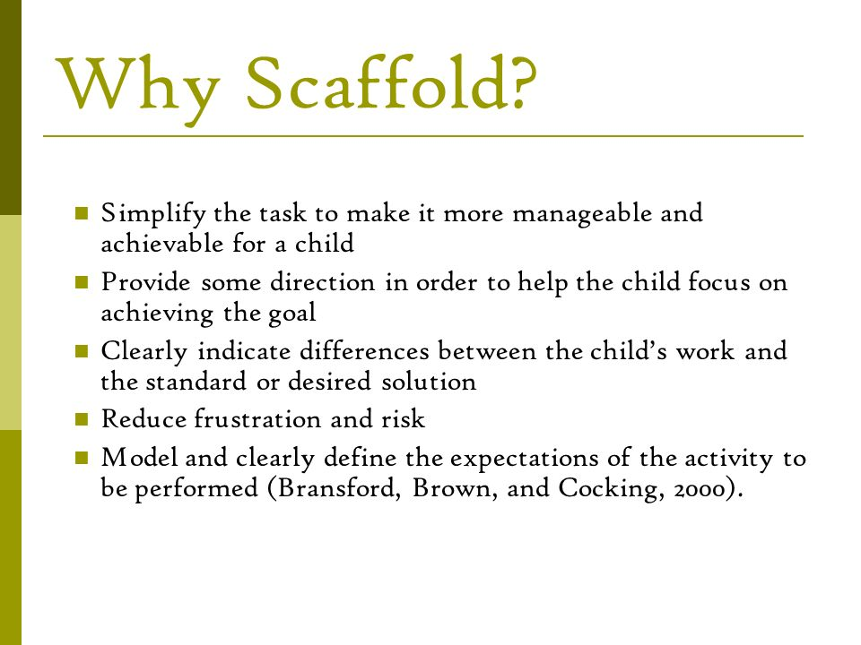 Why Scaffold Simplify the task to make it more manageable and achievable for a child.