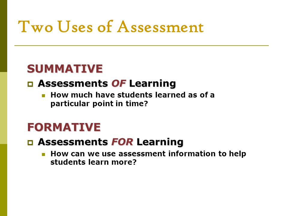 Two Uses of Assessment SUMMATIVE FORMATIVE Assessments OF Learning