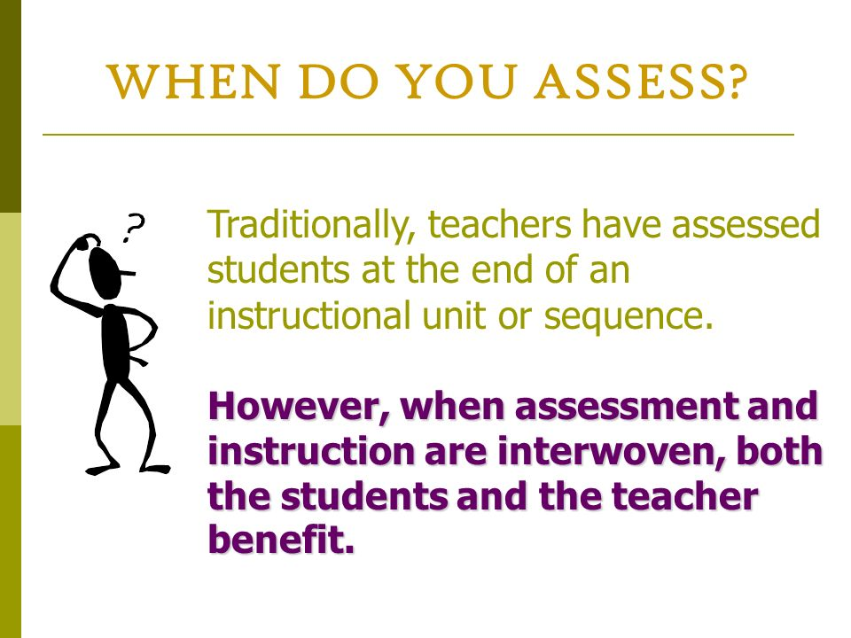WHEN DO YOU ASSESS Traditionally, teachers have assessed students at the end of an instructional unit or sequence.