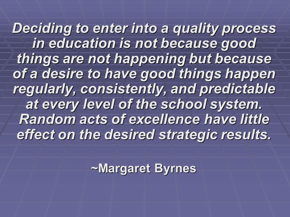 Deciding to enter into a quality process in education is not because good things are not happening but because of a desire to have good things happen regularly, consistently, and predictable at every level of the school system. Random acts of excellence have little effect on the desired strategic results.