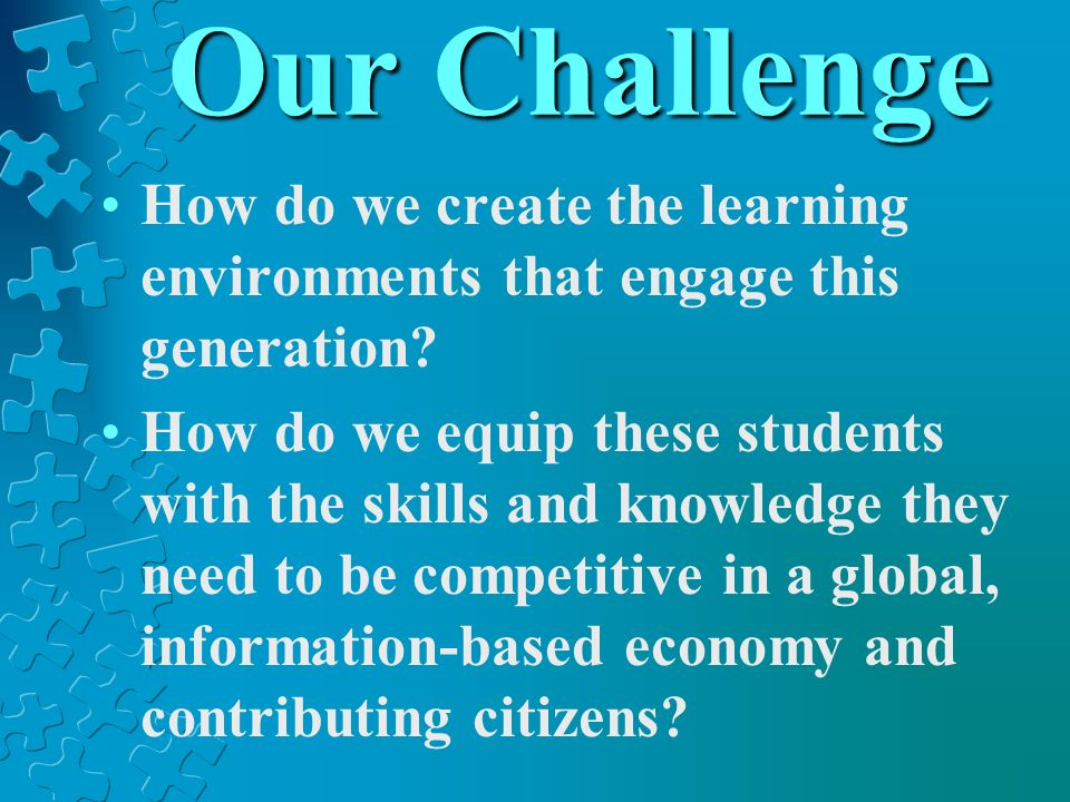 Our Challenge How do we create the learning environments that engage this generation