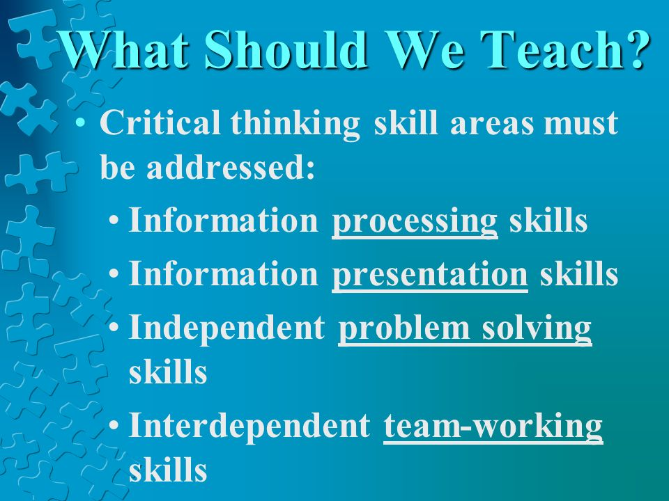 What Should We Teach Critical thinking skill areas must be addressed: