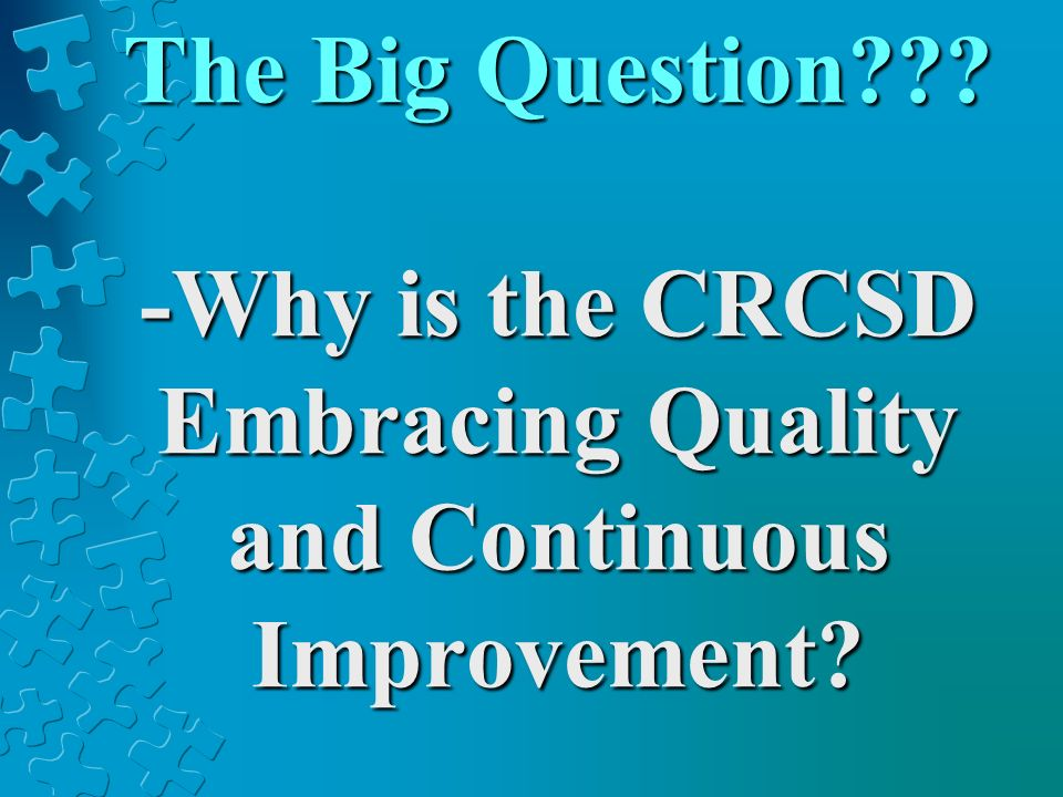 The Big Question -Why is the CRCSD Embracing Quality and Continuous Improvement