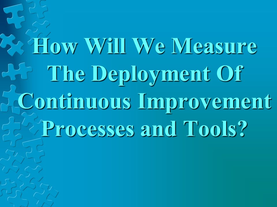 How Will We Measure The Deployment Of Continuous Improvement Processes and Tools
