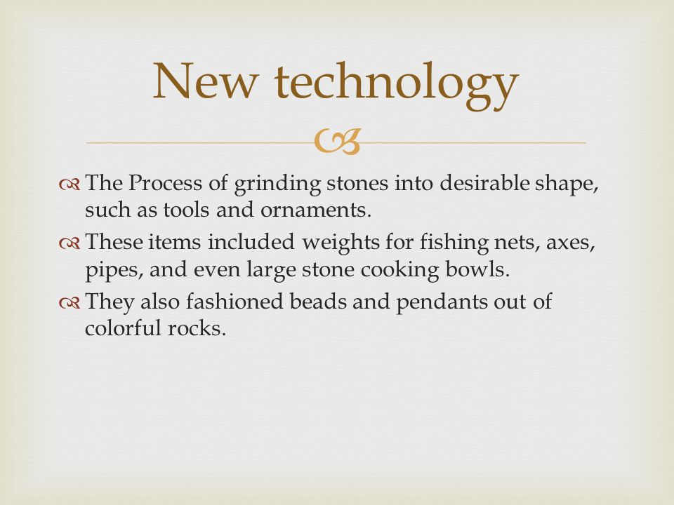 New technology The Process of grinding stones into desirable shape, such as tools and ornaments.