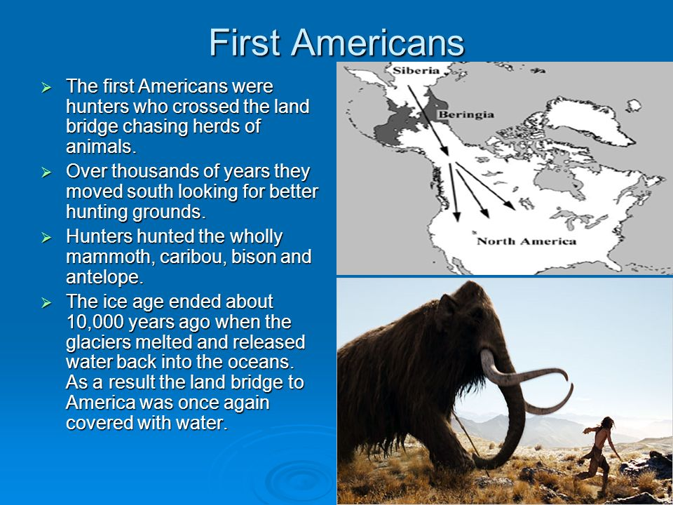 First AmericansThe first Americans were hunters who crossed the land bridge chasing herds of animals.